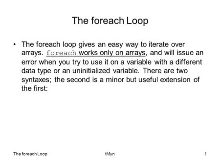 The foreach LooptMyn1 The foreach Loop The foreach loop gives an easy way to iterate over arrays. foreach works only on arrays, and will issue an error.