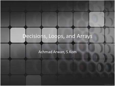 Decisions, Loops, and Arrays Achmad Arwan, S.Kom.