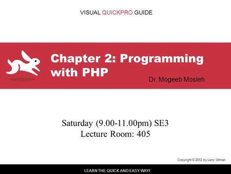 LEARN THE QUICK AND EASY WAY! VISUAL QUICKPRO GUIDE Chapter 2: Programming with PHP Copyright © 2012 by Larry Ullman Dr. Mogeeb Mosleh Saturday (9.00-11.00pm)