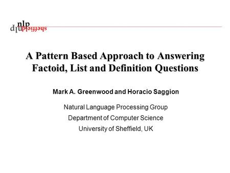 A Pattern Based Approach to Answering Factoid, List and Definition Questions Mark A. Greenwood and Horacio Saggion Natural Language Processing Group Department.