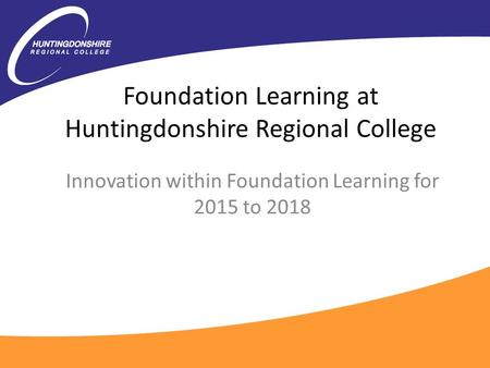 Foundation Learning at Huntingdonshire Regional College Innovation within Foundation Learning for 2015 to 2018.