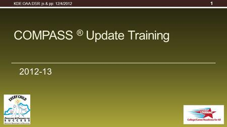 2012-13 COMPASS ® Update Training KDE:OAA:DSR: js & pp: 12/4/2012 1.