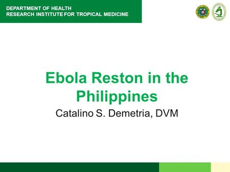 DEPARTMENT OF HEALTH RESEARCH INSTITUTE FOR TROPICAL MEDICINE Ebola Reston in the Philippines Catalino S. Demetria, DVM.