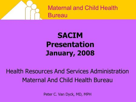 Maternal and Child Health Bureau SACIM Presentation January, 2008 Health Resources And Services Administration Maternal And Child Health Bureau Peter C.