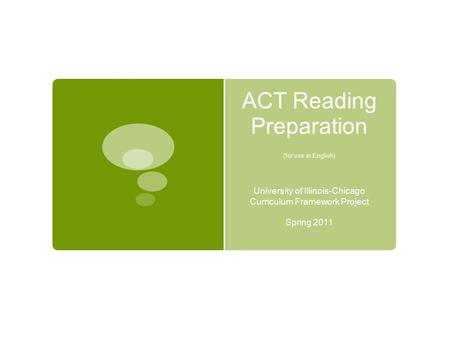 <strong>ACT</strong> Reading Preparation (for use in English) University of Illinois-Chicago Curriculum Framework Project Spring 2011.