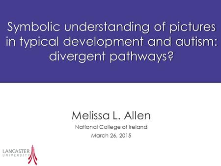 Symbolic understanding of pictures in typical development and autism: divergent pathways? Melissa L. Allen National College of Ireland March 26, 2015.