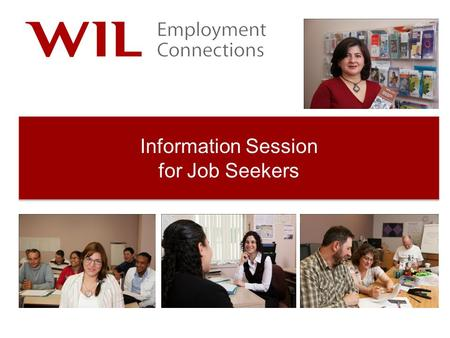 Information Session for Job Seekers. Today's Agenda 1.Welcome / Introduction 2.A few housekeeping items 3.About WIL Employment Connections 4.Overview.
