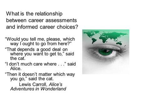 "What is the relationship between career assessments and informed career choices? ""Would you tell me, please, which way I ought to go from here?"" ""That."