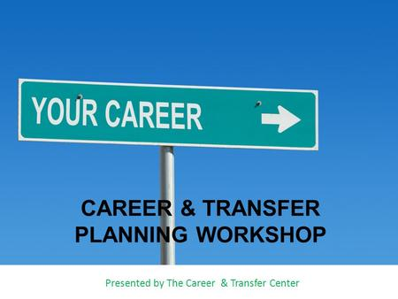 CAREER & TRANSFER PLANNING WORKSHOP Presented by The Career & Transfer Center.