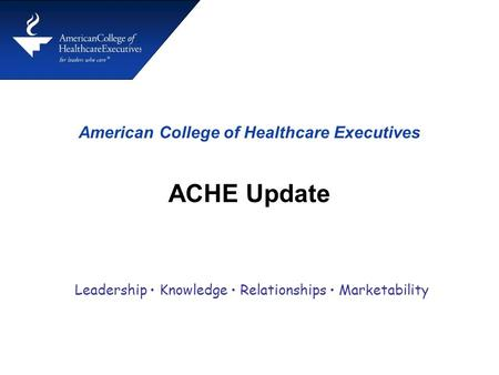 American College of Healthcare Executives ACHE Update Leadership Knowledge Relationships Marketability.