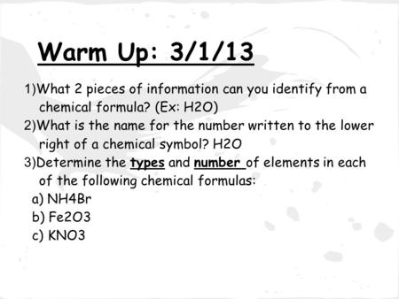 Warm Up: 3/1/13 1) What 2 pieces of information can you identify from a chemical formula? (Ex: H2O) 2) What is the name for the number written to the lower.