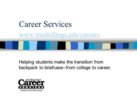 Career Services www.msubillings.edu/careers www.msubillings.edu/careers Helping students make the transition from backpack to briefcase--from college to.