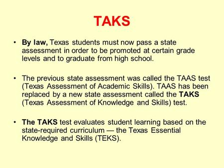 TAKS By law, Texas students must now pass a state assessment in order to be promoted at certain grade levels and to graduate from high school. The previous.
