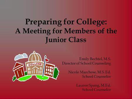 Preparing for College: A Meeting for Members of the Junior Class Emily Bechtel, M.S. Director of School Counseling Nicole Marchese, M.S. Ed. School Counselor.