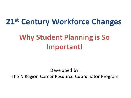 21 st Century Workforce Changes Why Student Planning is So Important! Developed by: The N Region Career Resource Coordinator Program.