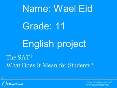 1 Name: Wael Eid Grade: 11 English project The SAT ® What Does It Mean for Students?