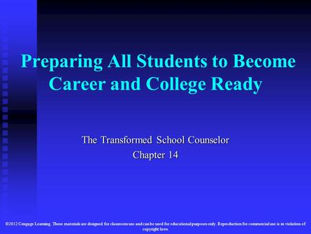 Preparing All Students to Become Career and College Ready The Transformed School Counselor Chapter 14 ©2012 Cengage Learning. These materials are designed.