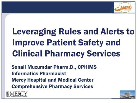1 Sonali Muzumdar Pharm.D., CPHIMS Informatics Pharmacist Mercy Hospital and Medical Center Comprehensive Pharmacy Services Leveraging Rules and Alerts.
