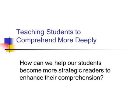 Teaching Students to Comprehend More Deeply How can we help our students become more strategic readers to enhance their comprehension?