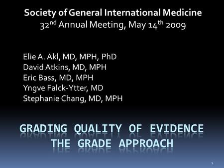 Society of General International Medicine 32 nd Annual Meeting, May 14 th 2009 Elie A. Akl, MD, MPH, PhD David Atkins, MD, MPH Eric Bass, MD, MPH Yngve.
