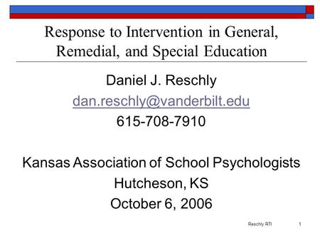 Reschly RTI1 Response to Intervention in General, Remedial, and Special Education Daniel J. Reschly 615-708-7910 Kansas <strong>Association</strong>.