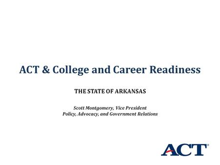 ACT & College and Career Readiness THE STATE OF ARKANSAS Scott Montgomery, Vice President Policy, Advocacy, and Government Relations.