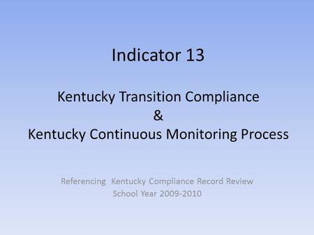 Indicator 13 Kentucky Transition Compliance & Kentucky Continuous Monitoring Process Referencing Kentucky Compliance Record Review School Year 2009-2010.