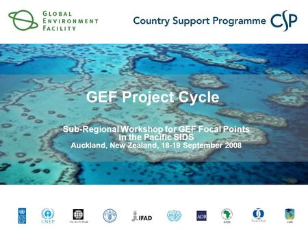 GEF Project Cycle Sub-Regional Workshop for GEF Focal Points in the Pacific SIDS Auckland, New Zealand, 18-19 September 2008.