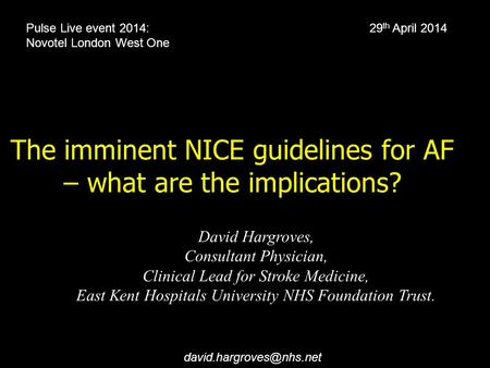 The imminent NICE guidelines for AF – what are the implications? David Hargroves, Consultant Physician, Clinical Lead for Stroke Medicine, East Kent Hospitals.