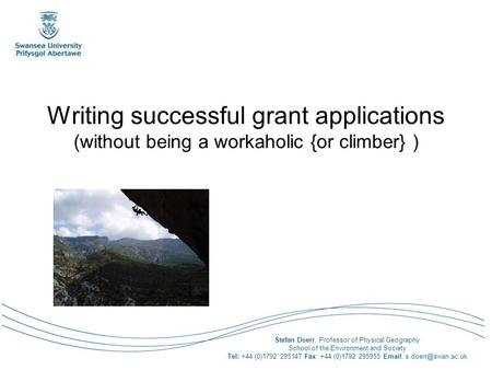 Writing successful grant applications (without being a workaholic {or climber} ) Stefan Doerr, Professor of Physical Geography School of the Environment.