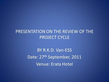 PRESENTATION ON THE REVIEW OF THE PROJECT CYCLE BY R.K.D. Van-ESS Date: 27 th September, 2011 Venue: Erata Hotel.
