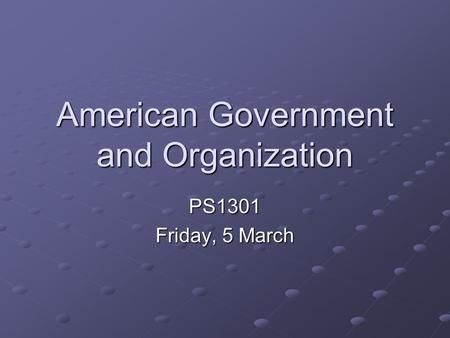 American Government and Organization PS1301 Friday, 5 March.