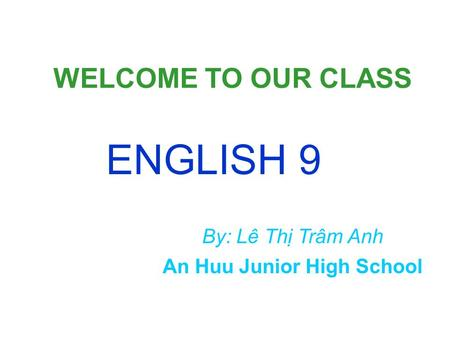 WELCOME TO OUR CLASS ENGLISH 9 An Huu Junior High School By: Lê Thị Trâm Anh.