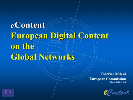 Federico Milani European Commission March 2004 – Part2 eContent European Digital Content on the Global Networks.