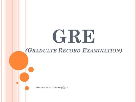 GRE (G RADUATE R ECORD E XAMINATION ) Source: www.ets.org/gre.