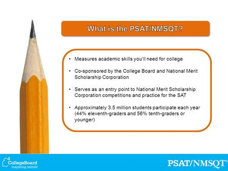 Measures academic skills you'll need for college Co-sponsored by the College Board and National Merit Scholarship Corporation Serves as an entry point.