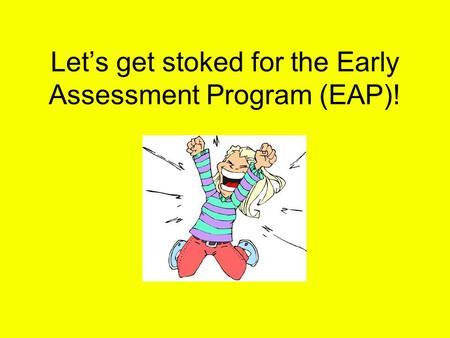 Let's get stoked for the Early Assessment Program (EAP)!