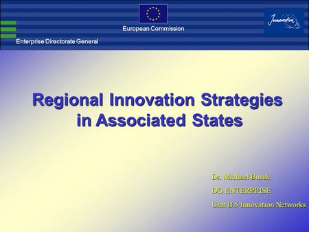 Enterprise Directorate General European Commission Regional Innovation Strategies in Associated States in Associated States Dr. Michael Busch DG ENTERPRISE.