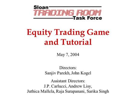 Equity Trading Game and Tutorial May 7, 2004 Directors: Sanjiv Parekh, John Kogel Assistant Directors: J.P. Carlucci, Andrew Lisy, Juthica Mallela, Raja.