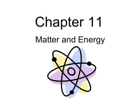 Chapter 11 Matter and Energy. List four properties of matter.