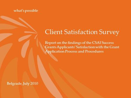 Client Satisfaction Survey what's possible Belgrade, July 2010 Report on the findings of the CSAI Success Grants Applicants' Satisfaction with the Grant.