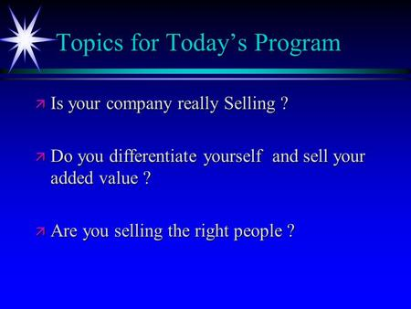 Topics for Today's Program ä Is your company really Selling ? ä Do you differentiate yourself and sell your added value ? ä Are you selling the right people.