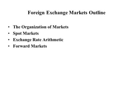 Foreign Exchange Markets Outline The Organization of Markets Spot Markets Exchange Rate Arithmetic Forward Markets.