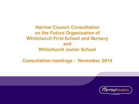 Harrow Council Consultation on the Future Organisation of Whitchurch First School and Nursery and Whitchurch Junior School Consultation meetings - November.