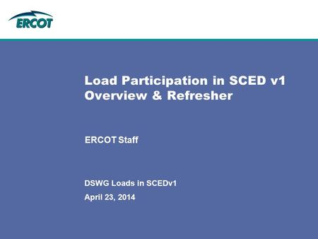 April 23, 2014 DSWG Loads in SCEDv1 Load Participation in SCED v1 Overview & Refresher ERCOT Staff.