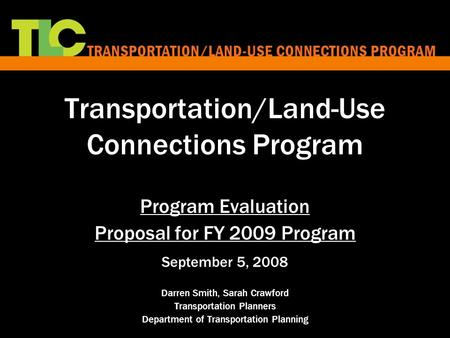 Transportation/Land-Use Connections Program Program Evaluation Proposal for FY 2009 Program September 5, 2008 Darren Smith, Sarah Crawford Transportation.