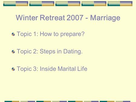 Winter Retreat 2007 - Marriage Topic 1: How to prepare? Topic 2: Steps in Dating. Topic 3: Inside Marital Life.