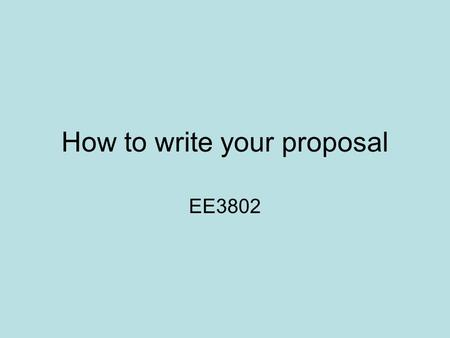 How to write your proposal EE3802. Proposal You need to submit a proposal on 9-Sept So it is the first item related to your project that you need to work.
