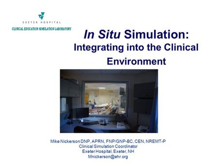 In Situ Simulation: Integrating into the Clinical Environment Mike Nickerson DNP, APRN, FNP/GNP-BC, CEN, NREMT-P Clinical Simulation Coordinator Exeter.