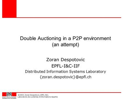 ©2003, Zoran Despotovic, EPFL-I&C, Laboratoire de systèmes d'informations répartis Double Auctioning in a P2P environment (an attempt) Zoran Despotovic.